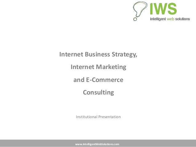 www.IntelligentWebSolutions.comInternet Business Strategy,Internet Marketingand E-CommerceConsultingInstitutional Presenta...