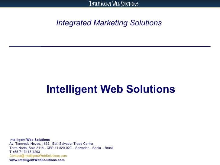 Integrated Marketing Solutions  Intelligent Web Solutions Intelligent Web Solutions Av. Tancredo Neves, 1632.  Edf. Salvad...
