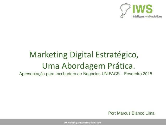 www.IntelligentWebSolutions.com Marketing Digital Estratégico, Uma Abordagem Prática. Apresentação para Incubadora de Negó...