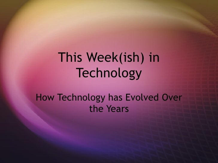 This Week(ish) in Technology How Technology has Evolved Over the Years