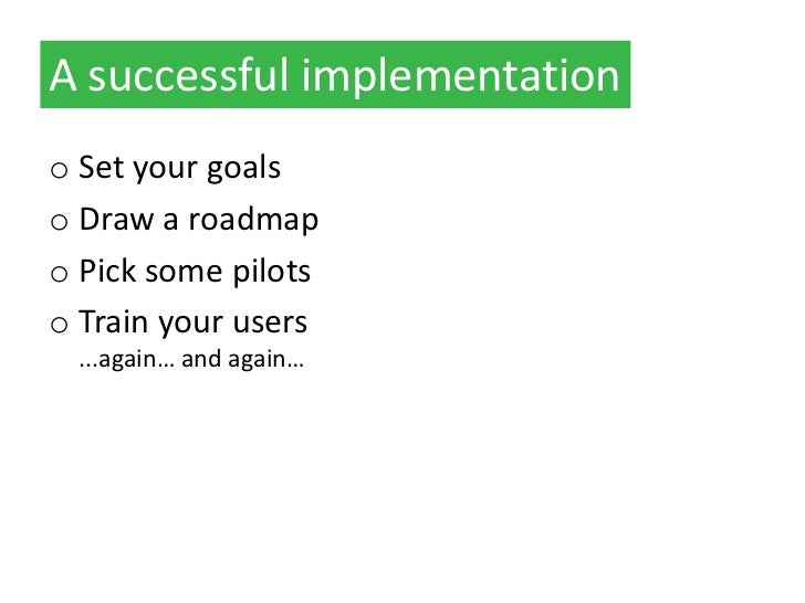 A successful implementationo Set your goalso Draw a roadmapo Pick some pilotso Train your users  ...again… and again…
