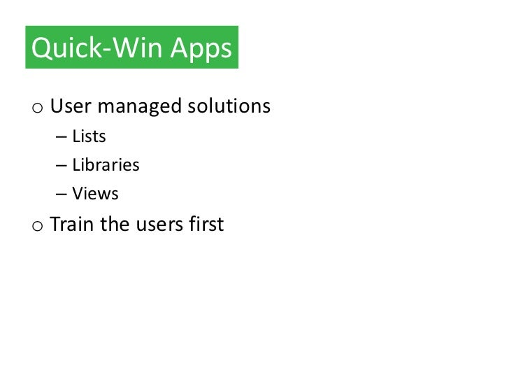 Quick-Win Appso User managed solutions   – Lists   – Libraries   – Viewso Train the users first