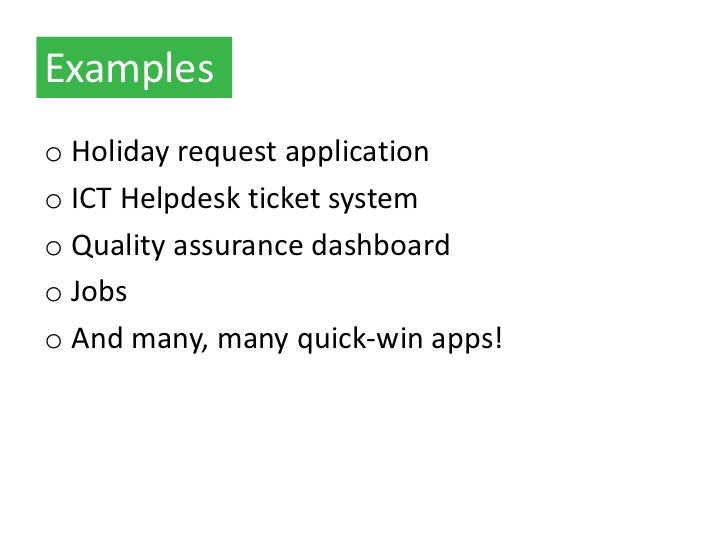 Exampleso Holiday request applicationo ICT Helpdesk ticket systemo Quality assurance dashboardo Jobso And many, many quick...