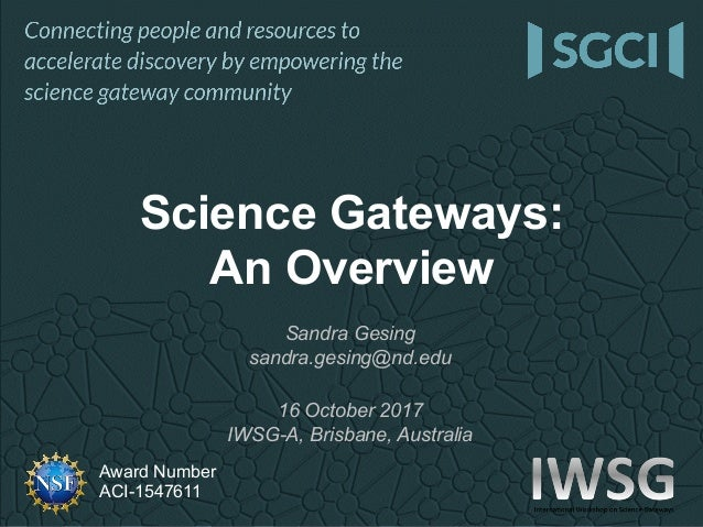 Award Number ACI-1547611 Science Gateways: An Overview Sandra Gesing sandra.gesing@nd.edu 16 October 2017 IWSG-A, Brisbane...