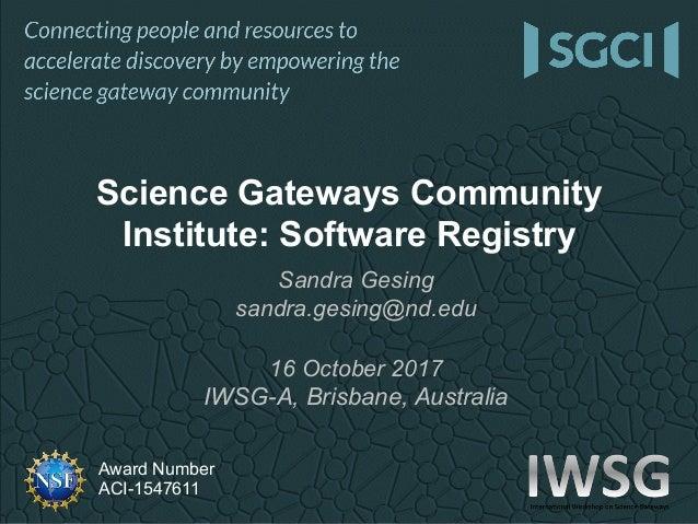 Award Number ACI-1547611 Sandra Gesing sandra.gesing@nd.edu 16 October 2017 IWSG-A, Brisbane, Australia Science Gateways C...