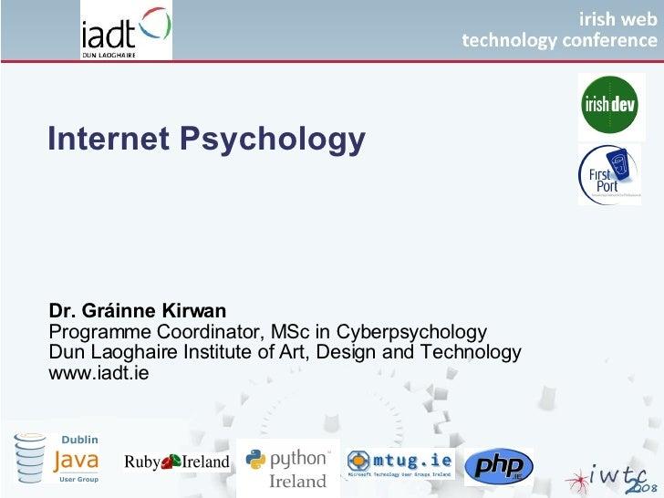 Internet Psychology Dr. Gráinne Kirwan Programme Coordinator, MSc in Cyberpsychology Dun Laoghaire Institute of Art, Desig...