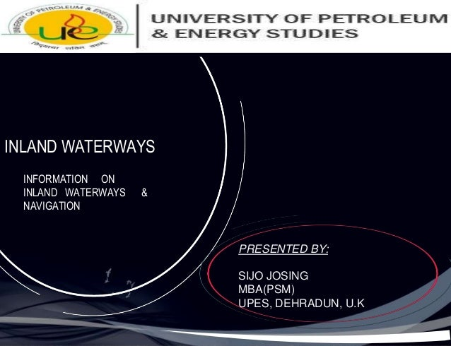 INLAND WATERWAYS INFORMATION ON INLAND WATERWAYS & NAVIGATION PRESENTED BY: SIJO JOSING MBA(PSM) UPES, DEHRADUN, U.K
