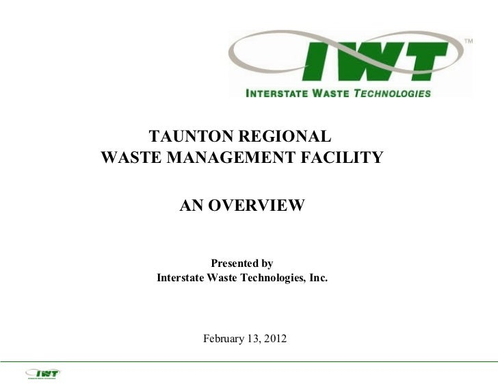 TAUNTON REGIONALWASTE MANAGEMENT FACILITY        AN OVERVIEW               Presented by    Interstate Waste Technologies, ...