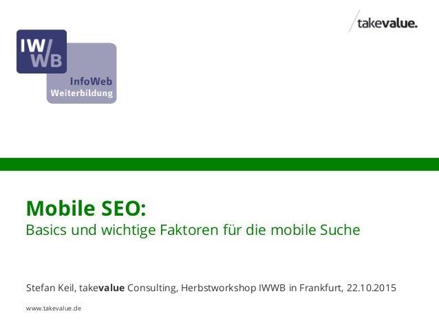 Mobile SEO: Basics und wichtige Faktoren für die mobile Suche Stefan Keil, takevalue Consulting, Herbstworkshop IWWB in Fr...