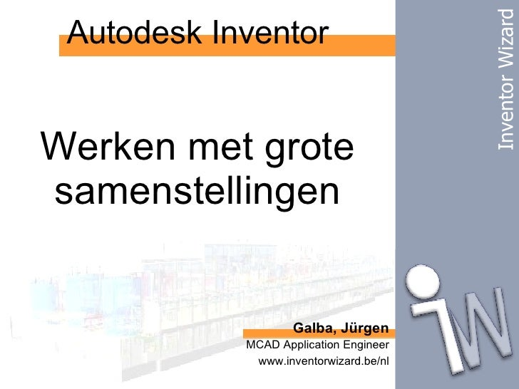 Autodesk Inventor Galba, Jürgen MCAD Application Engineer www.inventorwizard.be/nl Werken met grote samenstellingen Invent...