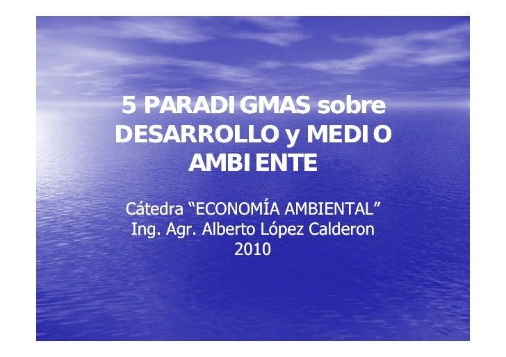 """5 PARADIGMAS sobre DESARROLLO y MEDIO      AMBIENTE Cátedra """"ECONOMÍA AMBIENTAL""""  Ing. Agr. Alberto López Calderon       A..."""