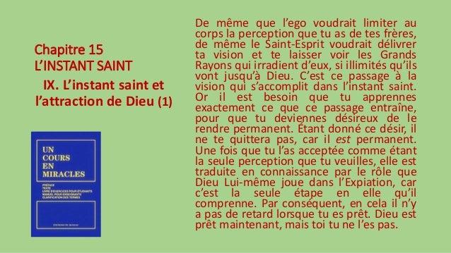 Chapitre 15 L'INSTANT SAINT IX. L'instant saint et l'attraction de Dieu (1) De même que l'ego voudrait limiter au corps la...