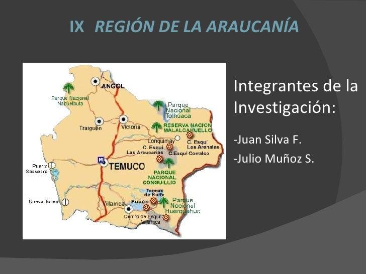 IX   REGIÓN DE LA ARAUCANÍA <ul><li>Integrantes de la Investigación: </li></ul><ul><li>-Juan Silva F. </li></ul><ul><li>-J...