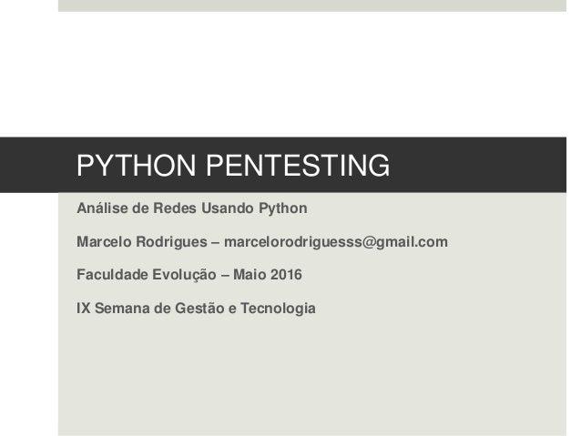 PYTHON PENTESTING Análise de Redes Usando Python Marcelo Rodrigues – marcelorodriguesss@gmail.com Faculdade Evolução – Mai...