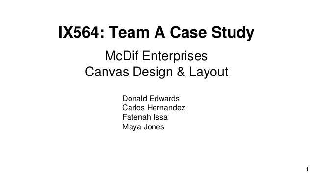 IX564: Team A Case Study McDif Enterprises Canvas Design & Layout Donald Edwards Carlos Hernandez Fatenah Issa Maya Jones 1