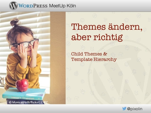 @pixolin MeetUp Köln Themes ändern, aber richtig Child Themes & Template Hierarchy © Monica Holli/flickr/CC BY