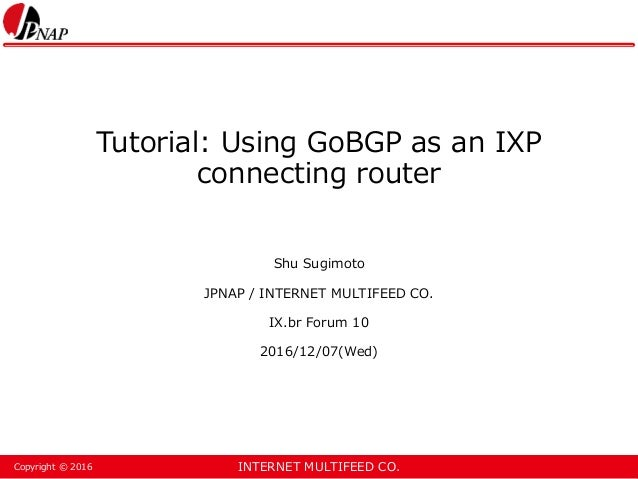 INTERNET MULTIFEED CO.Copyright © 2016 Tutorial: Using GoBGP as an IXP connecting router Shu Sugimoto JPNAP / INTERNET MUL...
