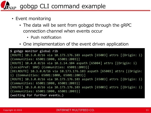 INTERNET MULTIFEED CO.Copyright © 2016 gobgp CLI command example • Event monitoring • The data will be sent from gobgpd th...