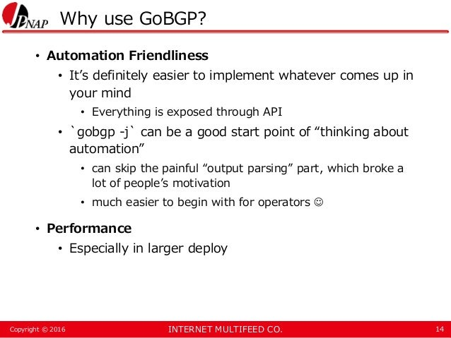 INTERNET MULTIFEED CO.Copyright © 2016 Why use GoBGP? • Automation Friendliness • It's definitely easier to implement what...