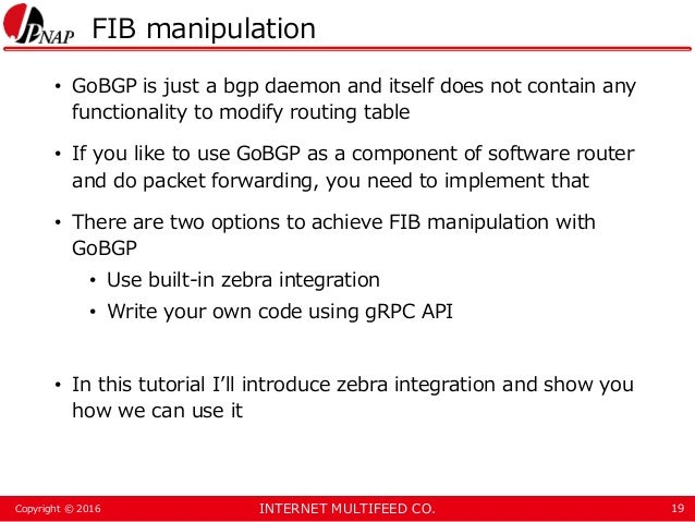 INTERNET MULTIFEED CO.Copyright © 2016 FIB manipulation • GoBGP is just a bgp daemon and itself does not contain any funct...