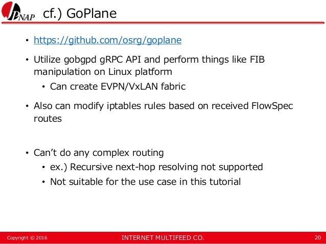 INTERNET MULTIFEED CO.Copyright © 2016 cf.) GoPlane • https://github.com/osrg/goplane • Utilize gobgpd gRPC API and perfor...
