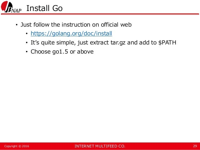 INTERNET MULTIFEED CO.Copyright © 2016 Install Go • Just follow the instruction on official web • https://golang.org/doc/i...