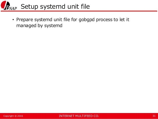 INTERNET MULTIFEED CO.Copyright © 2016 Setup systemd unit file • Prepare systemd unit file for gobgpd process to let it ma...