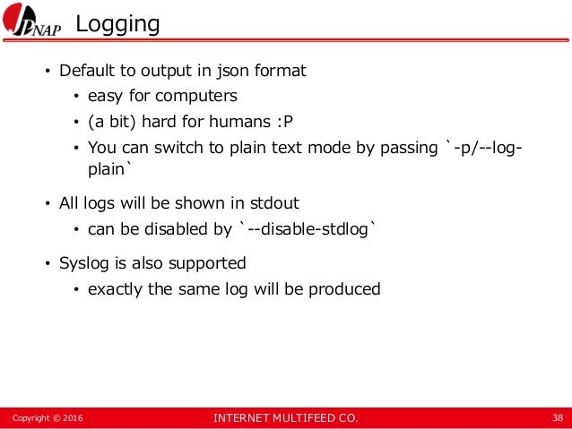 INTERNET MULTIFEED CO.Copyright © 2016 Logging • Default to output in json format • easy for computers • (a bit) hard for ...
