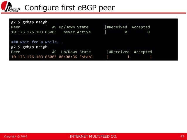 INTERNET MULTIFEED CO.Copyright © 2016 Configure first eBGP peer 42 g2 $ gobgp neigh Peer AS Up/Down State  #Received Acce...