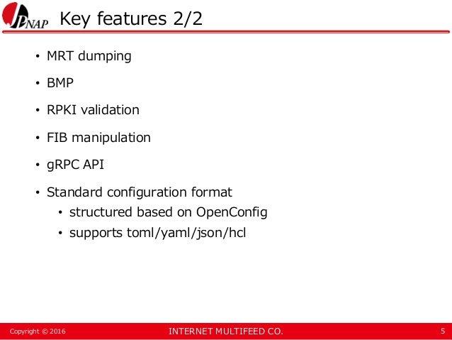 INTERNET MULTIFEED CO.Copyright © 2016 Key features 2/2 • MRT dumping • BMP • RPKI validation • FIB manipulation • gRPC AP...