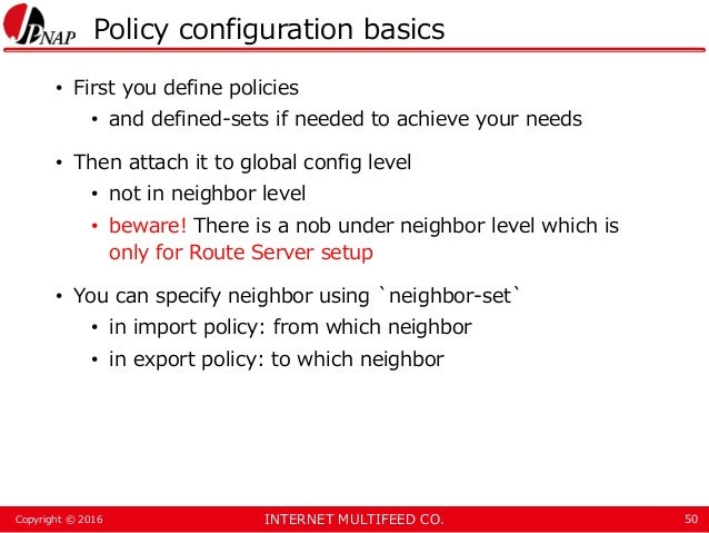 INTERNET MULTIFEED CO.Copyright © 2016 Policy configuration basics • First you define policies • and defined-sets if neede...