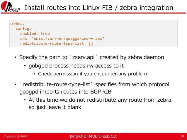 INTERNET MULTIFEED CO.Copyright © 2016 Install routes into Linux FIB / zebra integration • Specify the path to `zserv.api`...