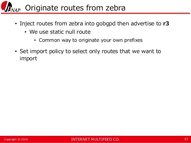 INTERNET MULTIFEED CO.Copyright © 2016 Originate routes from zebra • Inject routes from zebra into gobgpd then advertise t...
