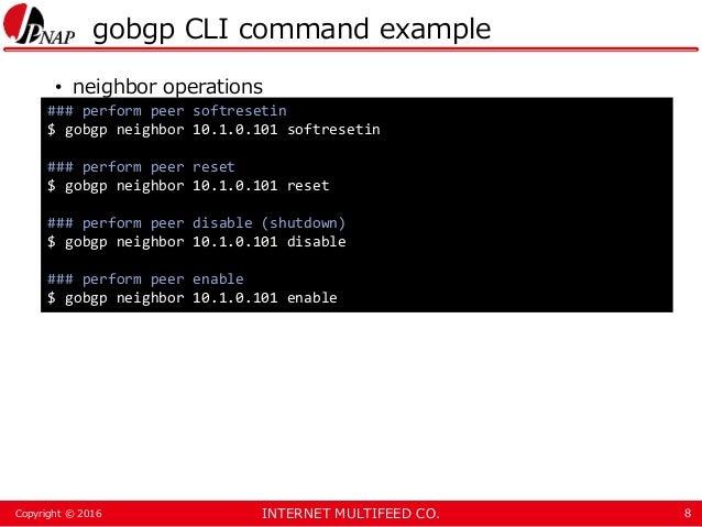 INTERNET MULTIFEED CO.Copyright © 2016 gobgp CLI command example • neighbor operations 8 ### perform peer softresetin $ go...