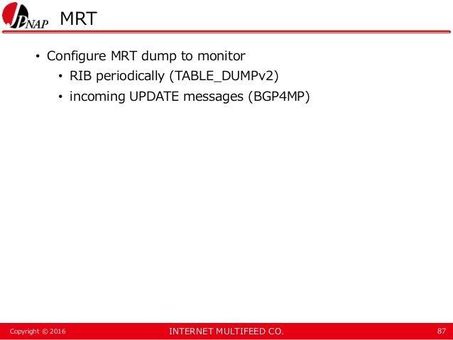 INTERNET MULTIFEED CO.Copyright © 2016 MRT • Configure MRT dump to monitor • RIB periodically (TABLE_DUMPv2) • incoming UP...