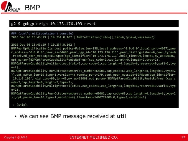 INTERNET MULTIFEED CO.Copyright © 2016 BMP • We can see BMP message received at util 92 g2 $ gobgp neigh 10.173.176.103 re...