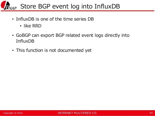 INTERNET MULTIFEED CO.Copyright © 2016 Store BGP event log into InfluxDB • InfluxDB is one of the time series DB • like RR...