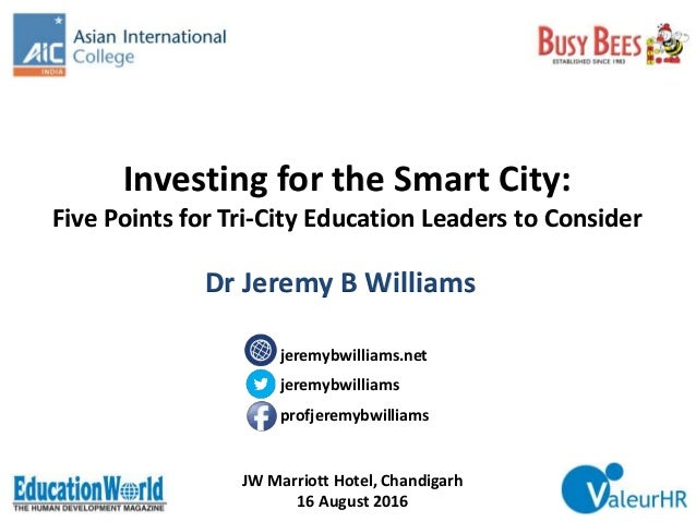 Investing for the Smart City: Five Points for Tri-City Education Leaders to Consider JW Marriott Hotel, Chandigarh 16 Augu...