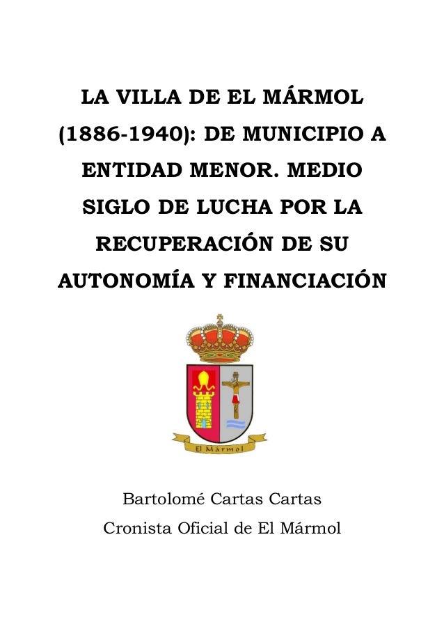 1 / 25 LA VILLA DE EL MÁRMOL (1886-1940): DE MUNICIPIO A ENTIDAD MENOR. MEDIO SIGLO DE LUCHA POR LA RECUPERACIÓN DE SU AUT...