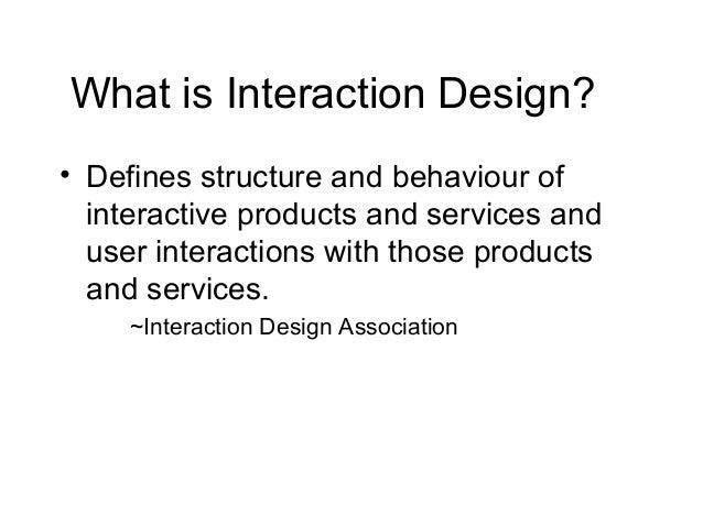 What is Interaction Design? • Defines structure and behaviour of interactive products and services and user interactions w...
