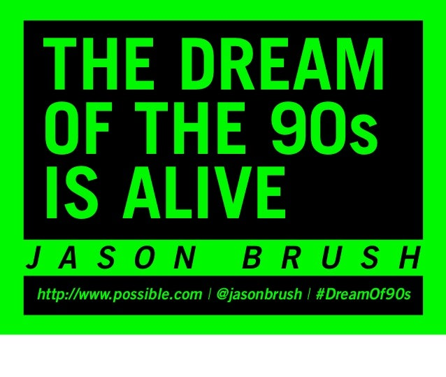 THE DREAMOF THE 90sIS ALIVEJ A S O N                  B R U S Hhttp://www.possible.com | @jasonbrush | #DreamOf90s