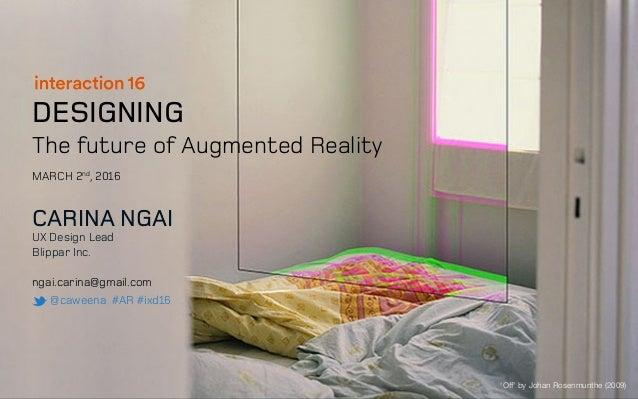 DESIGNING The future of Augmented Reality CARINA NGAI UX Design Lead Blippar Inc. ngai.carina@gmail.com @caweena #AR #ixd1...
