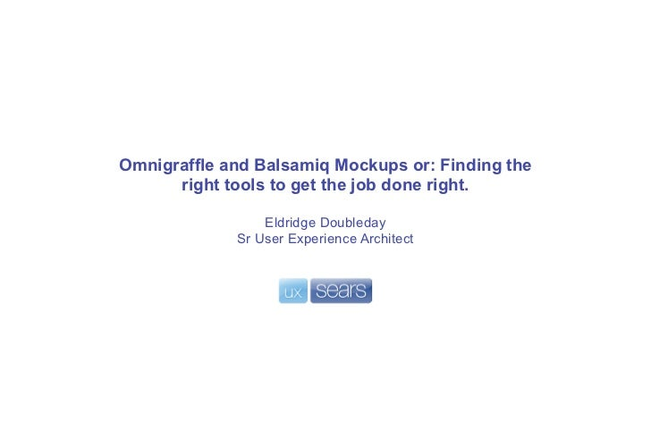 Omnigraffle and Balsamiq Mockups or: Finding the      right tools to get the job done right.                 Eldridge Doub...
