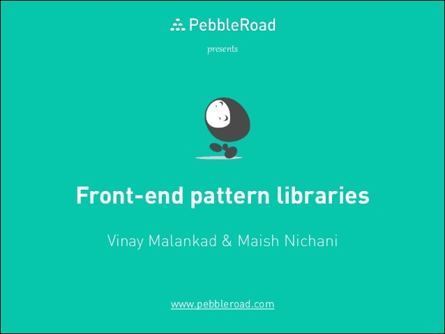 presents  Front-end pattern libraries Vinay Malankad & Maish Nichani  www.pebbleroad.com