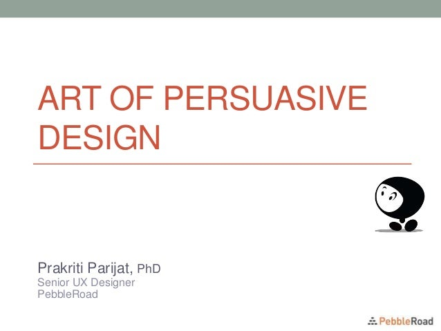 ART OF PERSUASIVE DESIGN Prakriti Parijat, PhD Senior UX Designer PebbleRoad