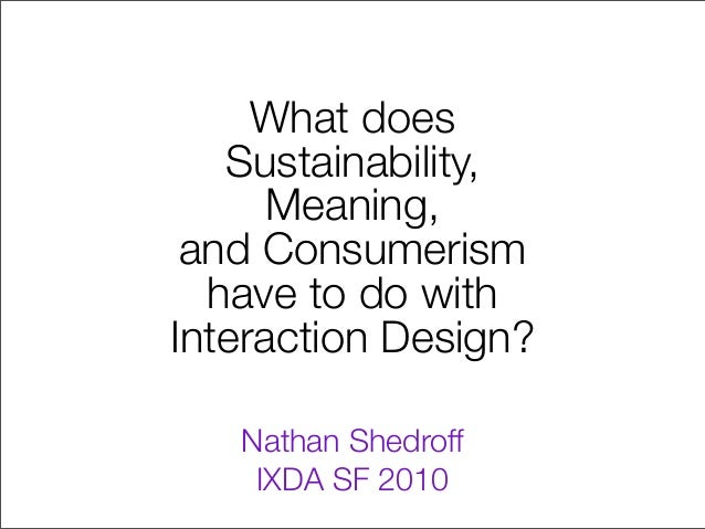 What does Sustainability, Meaning, and Consumerism have to do with Interaction Design? Nathan Shedroff IXDA SF 2010