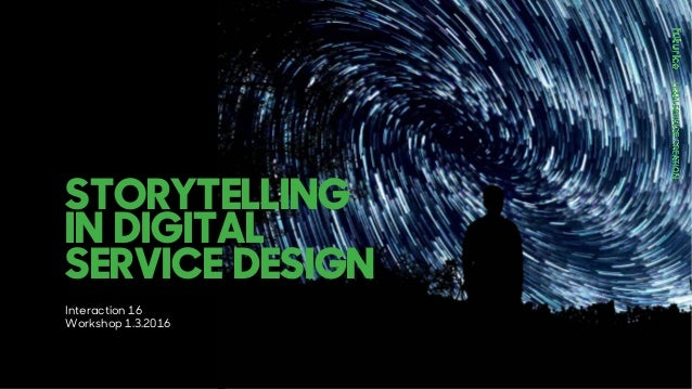 STORYTELLING IN DIGITAL SERVICE DESIGN Interaction 16 Workshop 1.3.2016