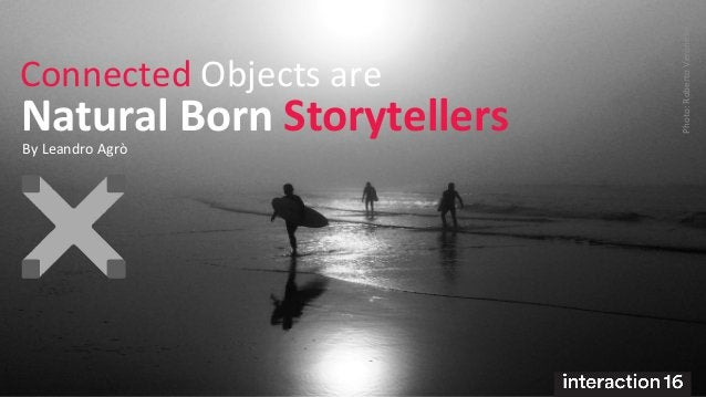 Natural Born Storytellers  Connected Objects are  Photo: Roberto Veronese  By Leandro Agrò