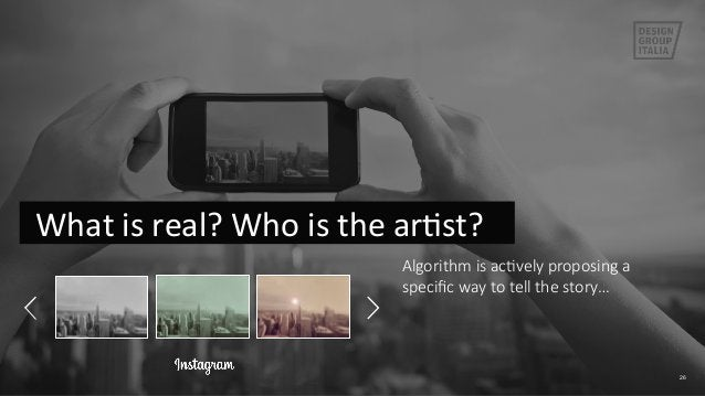 26   What is real? Who is the arFst?  Algorithm is acIvely proposing a  specific way to tell the story… ...