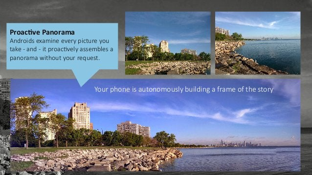 29 ProacCve Panorama  Androids examine every picture you  take -‐ and -‐ it proacIvely assembles a  panor...
